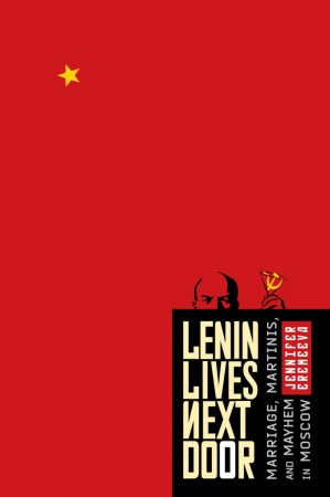 Lenin Lives Next Door: Marriage, Martinis, and Mayhem in Moscow (Review)